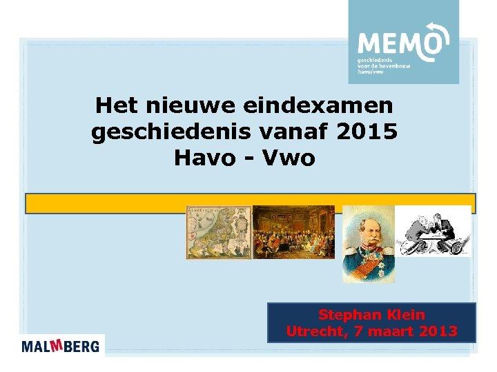Het nieuwe eindexamen geschiedenis vanaf 2015 Havo - Vwo Stephan Klein Utrecht, 7 maart