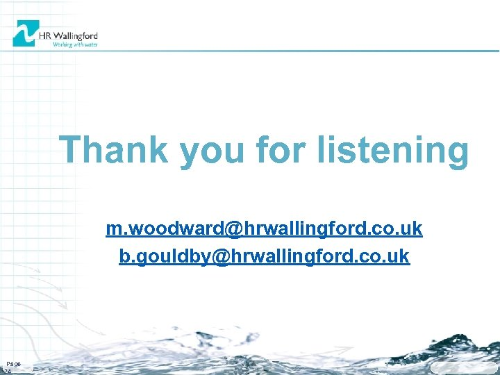 Thank you for listening m. woodward@hrwallingford. co. uk b. gouldby@hrwallingford. co. uk Page 24
