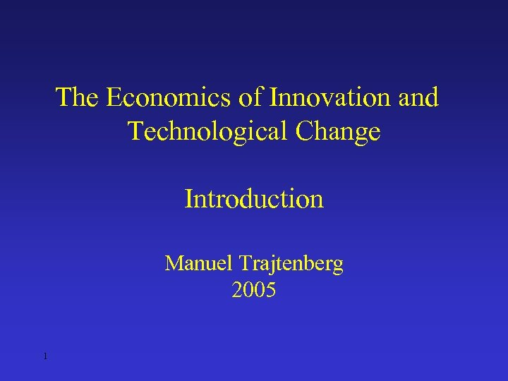 The Economics of Innovation and Technological Change Introduction Manuel Trajtenberg 2005 1