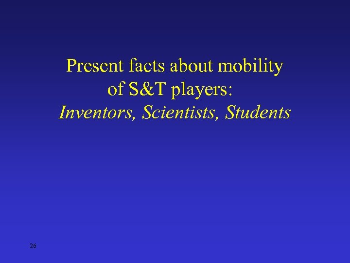 Present facts about mobility of S&T players: Inventors, Scientists, Students 26