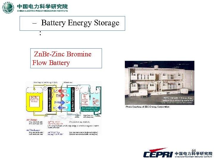 – Battery Energy Storage : Zn. Br-Zinc Bromine Flow Battery 64