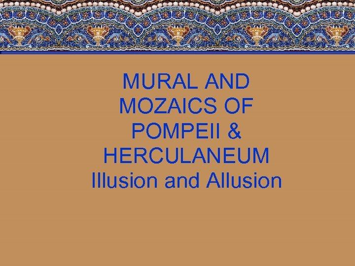 MURAL AND MOZAICS OF POMPEII & HERCULANEUM Illusion and Allusion