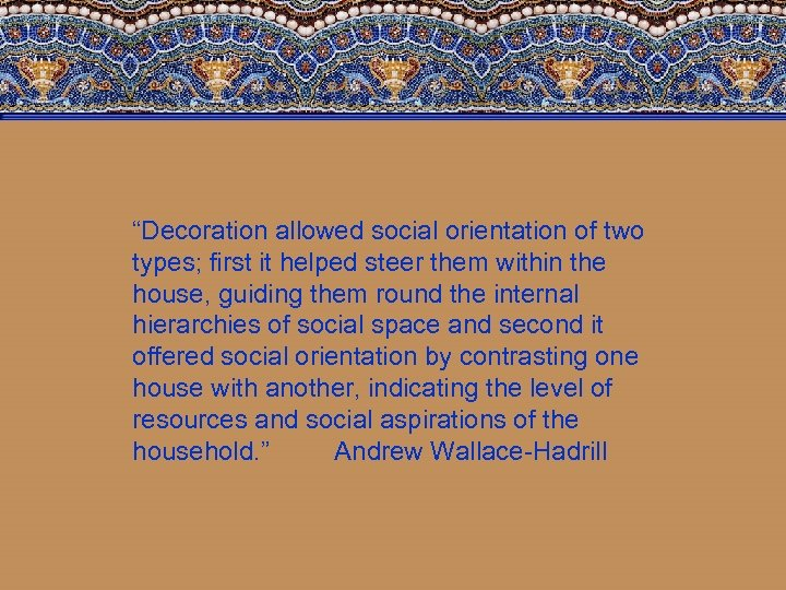 """""""Decoration allowed social orientation of two types; first it helped steer them within the"""