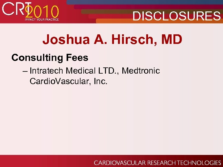DISCLOSURES Joshua A. Hirsch, MD Consulting Fees – Intratech Medical LTD. , Medtronic Cardio.