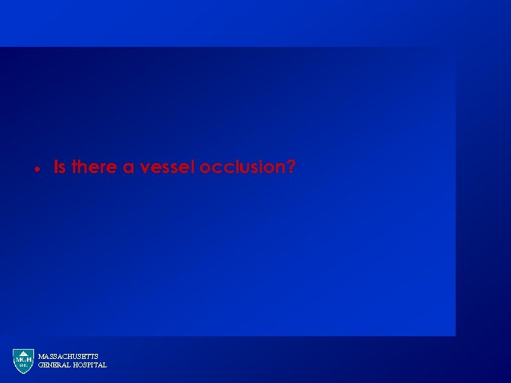 · Is there a vessel occlusion? MASSACHUSETTS GENERAL HOSPITAL