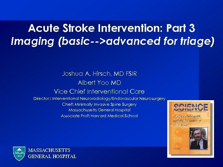Acute Stroke Intervention: Part 3 Imaging (basic-->advanced for triage) Joshua A. Hirsch, MD FSIR