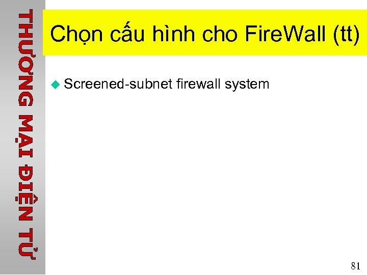 Chọn cấu hình cho Fire. Wall (tt) u Screened-subnet firewall system 81