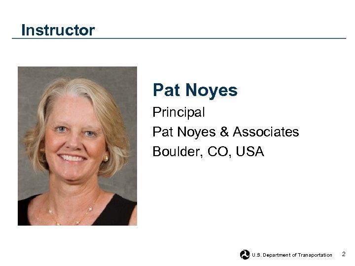 Instructor Pat Noyes Principal Pat Noyes & Associates Boulder, CO, USA U. S. Department