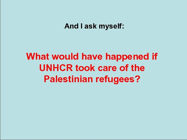 And I ask myself: What would have happened if UNHCR took care of the