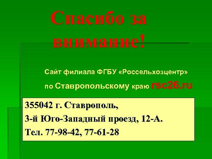 Спасибо за внимание! Сайт филиала ФГБУ «Россельхозцентр» по Ставропольскому краю rsc 26. ru 355042