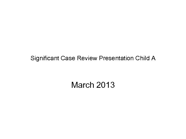 Significant Case Review Presentation Child A March 2013
