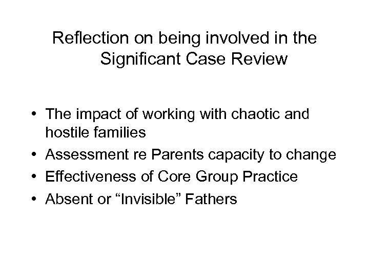 Reflection on being involved in the Significant Case Review • The impact of working