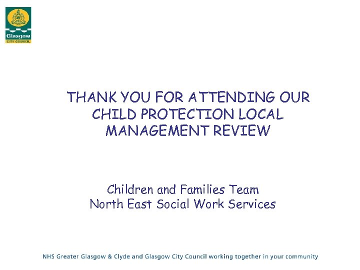 THANK YOU FOR ATTENDING OUR CHILD PROTECTION LOCAL MANAGEMENT REVIEW Children and Families Team