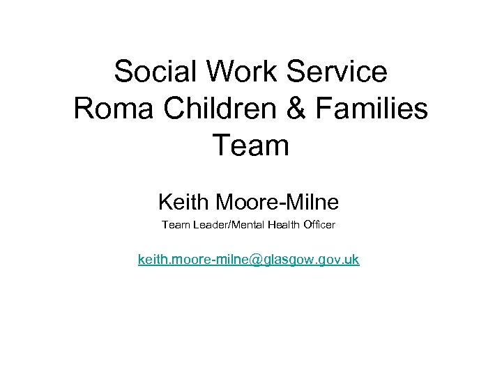 Social Work Service Roma Children & Families Team Keith Moore-Milne Team Leader/Mental Health Officer