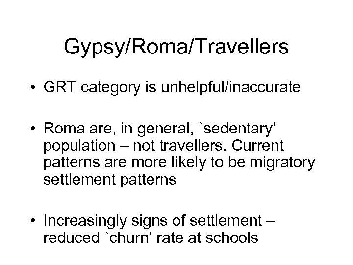 Gypsy/Roma/Travellers • GRT category is unhelpful/inaccurate • Roma are, in general, `sedentary' population –