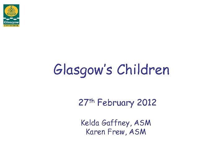 Glasgow's Children 27 th February 2012 Kelda Gaffney, ASM Karen Frew, ASM