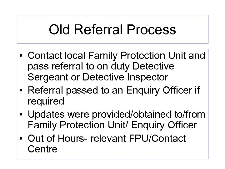 Old Referral Process • Contact local Family Protection Unit and pass referral to on