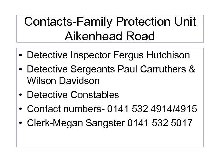 Contacts-Family Protection Unit Aikenhead Road • Detective Inspector Fergus Hutchison • Detective Sergeants Paul