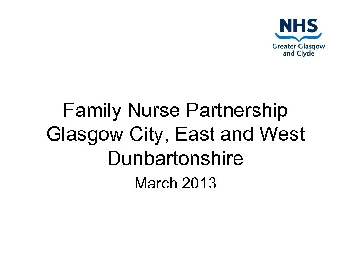 Family Nurse Partnership Glasgow City, East and West Dunbartonshire March 2013