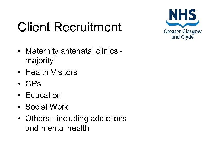 Client Recruitment • Maternity antenatal clinics - majority • Health Visitors • GPs •