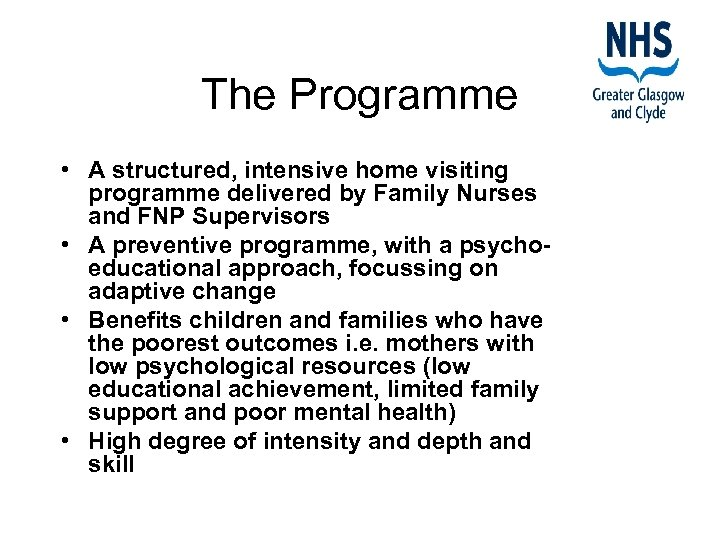 The Programme • A structured, intensive home visiting programme delivered by Family Nurses and