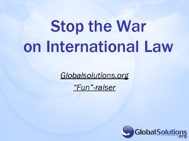 "Stop the War on International Law Globalsolutions. org ""Fun""-raiser"