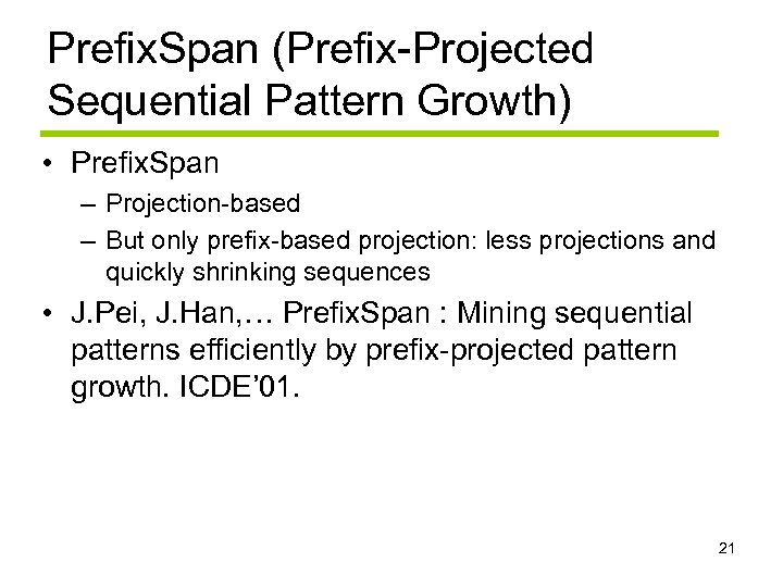 Prefix. Span (Prefix-Projected Sequential Pattern Growth) • Prefix. Span – Projection-based – But only