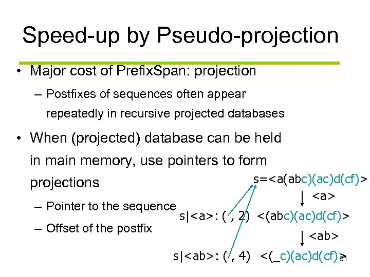 Speed-up by Pseudo-projection • Major cost of Prefix. Span: projection – Postfixes of sequences