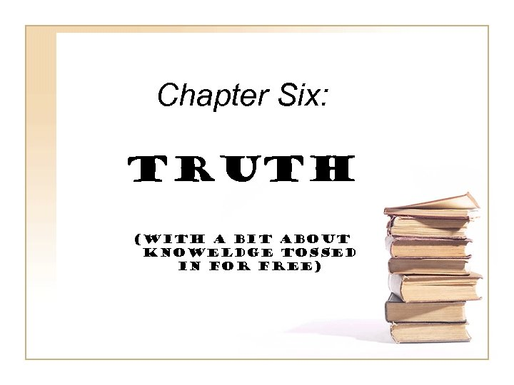 Chapter Six: TRUTH (with a bit ABOUT KNOWELDGE TOSSED IN FOR FREE)