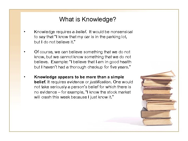 What is Knowledge? • Knowledge requires a belief. It would be nonsensical to say