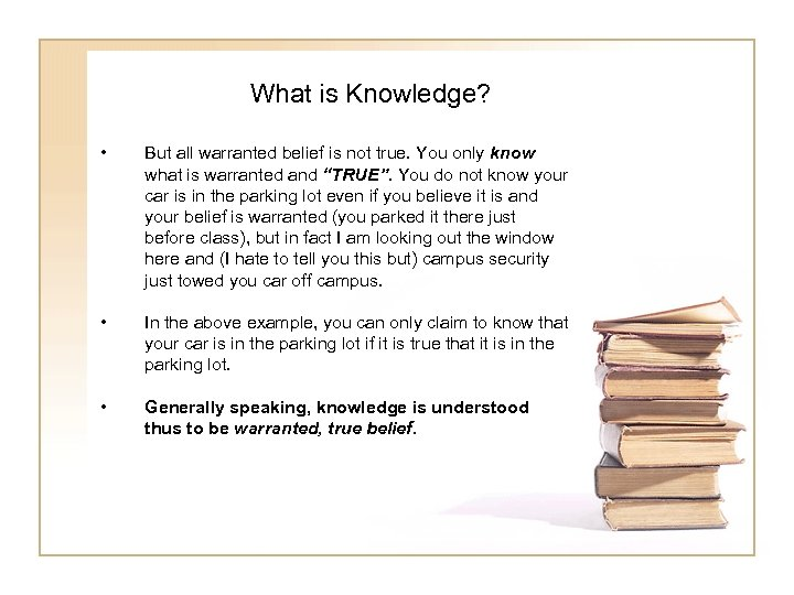 What is Knowledge? • But all warranted belief is not true. You only know