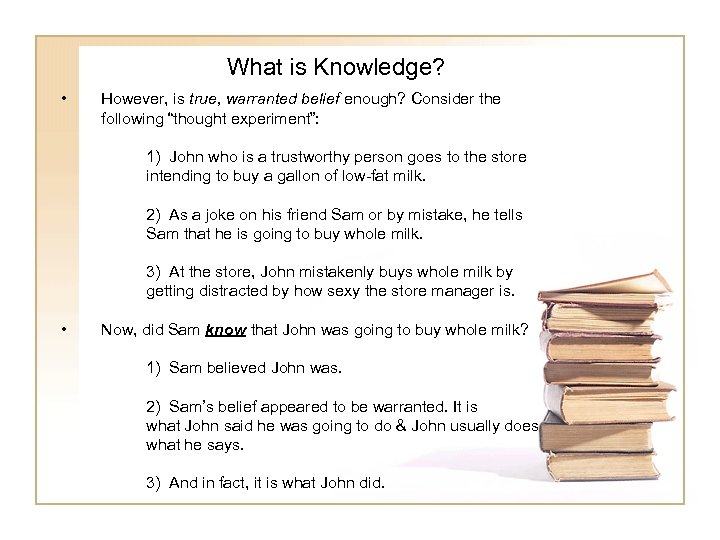 "What is Knowledge? • However, is true, warranted belief enough? Consider the following ""thought"