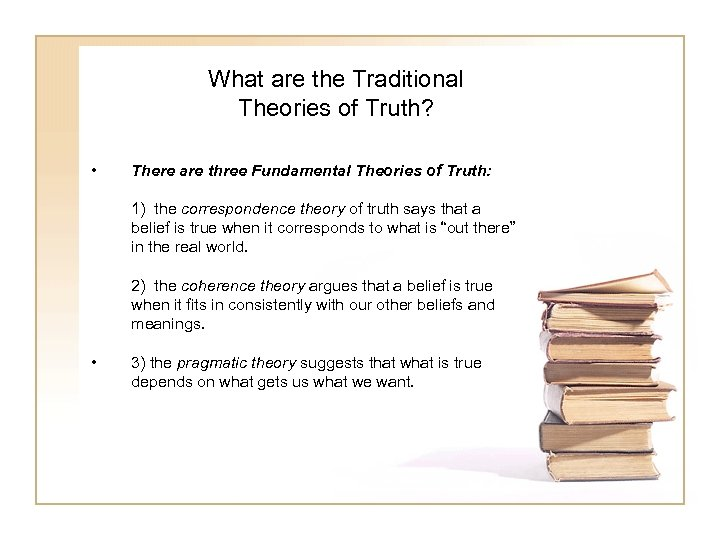 What are the Traditional Theories of Truth? • There are three Fundamental Theories of