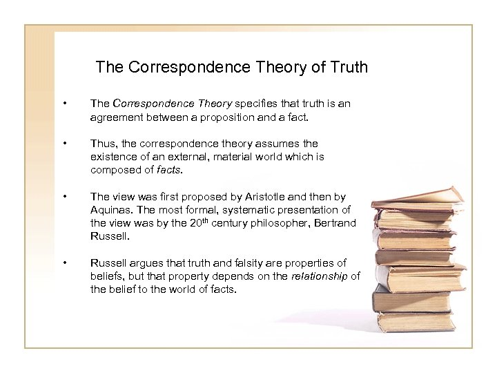 The Correspondence Theory of Truth • The Correspondence Theory specifies that truth is an