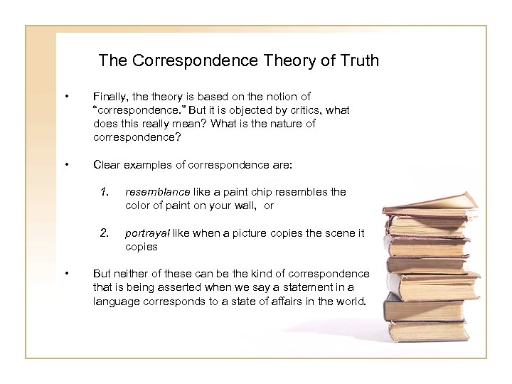 The Correspondence Theory of Truth • Finally, theory is based on the notion of