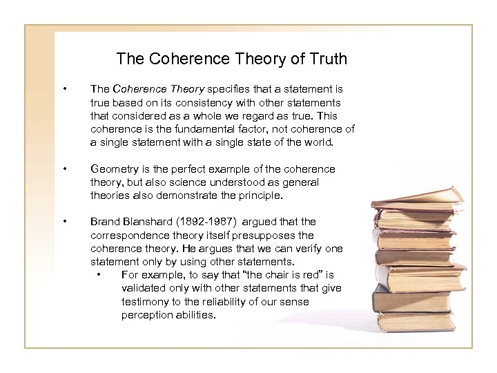 The Coherence Theory of Truth • The Coherence Theory specifies that a statement is