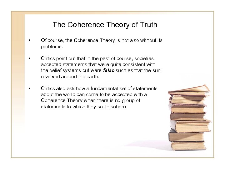 The Coherence Theory of Truth • Of course, the Coherence Theory is not also