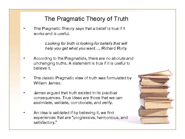 The Pragmatic Theory of Truth • The Pragmatic Theory says that a belief is