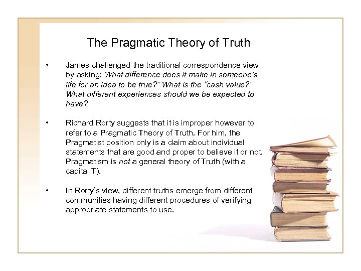 The Pragmatic Theory of Truth • James challenged the traditional correspondence view by asking: