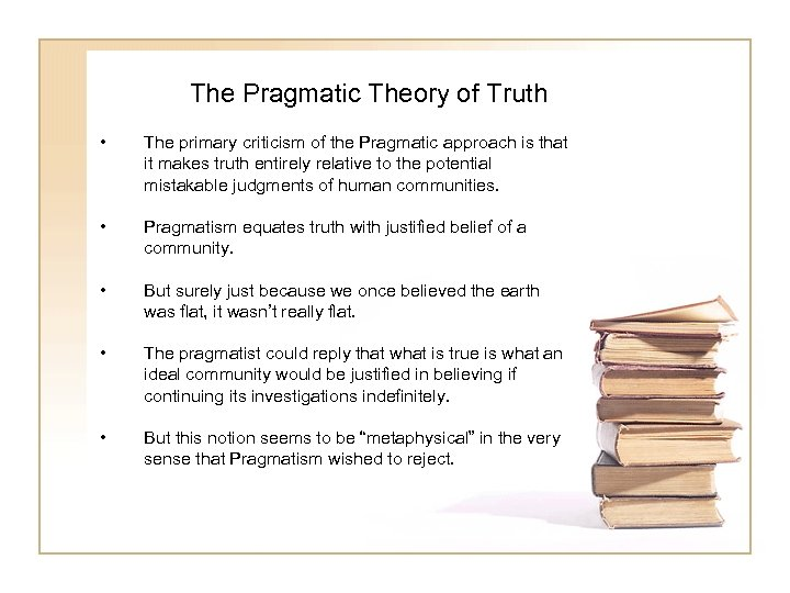 The Pragmatic Theory of Truth • The primary criticism of the Pragmatic approach is