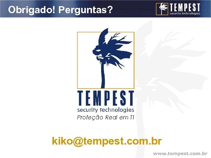 Obrigado! Perguntas? Proteção Real em TI kiko@tempest. com. br
