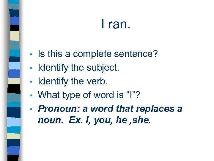I ran. • • • Is this a complete sentence? Identify the subject. Identify