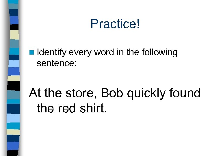 Practice! n Identify every word in the following sentence: At the store, Bob quickly