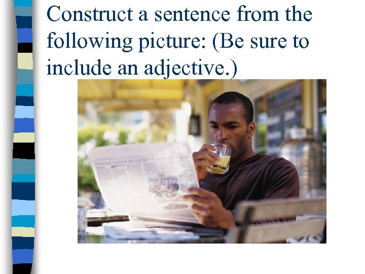Construct a sentence from the following picture: (Be sure to include an adjective. )