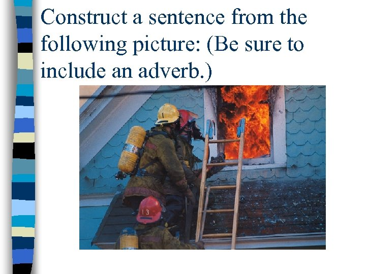 Construct a sentence from the following picture: (Be sure to include an adverb. )
