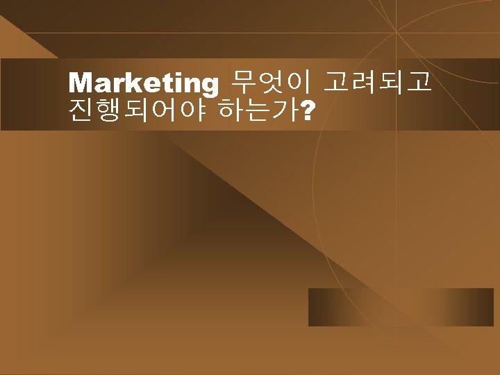 Marketing 무엇이 고려되고 진행되어야 하는가?