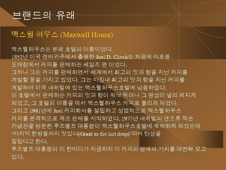브랜드의 유래 맥스웰 하우스 (Maxwell House) 맥스웰하우스는 본래 호텔의 이름이었다. 1852년 미국 캔터키주에서 출생한