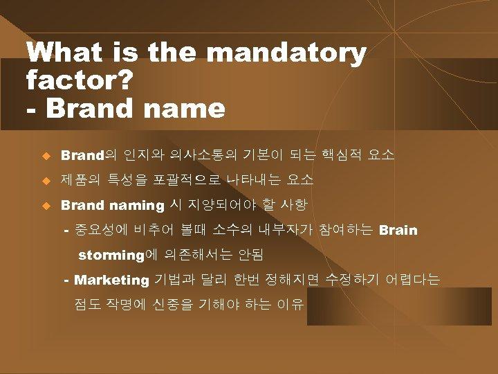 What is the mandatory factor? - Brand name u Brand의 인지와 의사소통의 기본이 되는