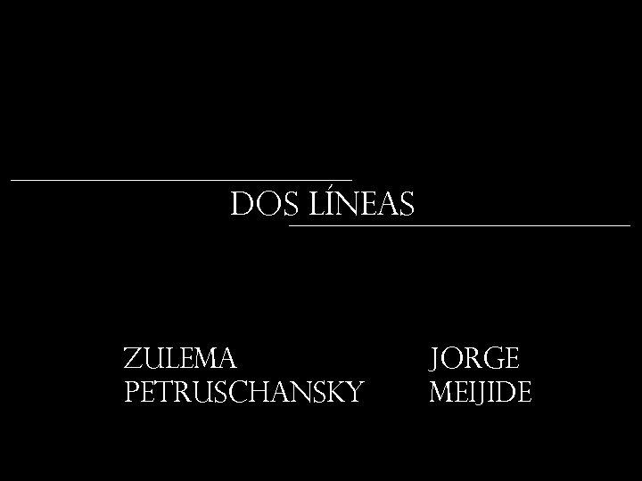 DOS LÍNEAS Zulema Petruschansky JORGE MEIJIDE