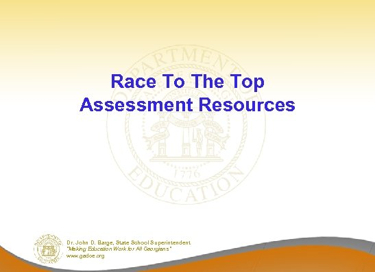 """Race To The Top Assessment Resources Dr. John D. Barge, State School Superintendent """"Making"""